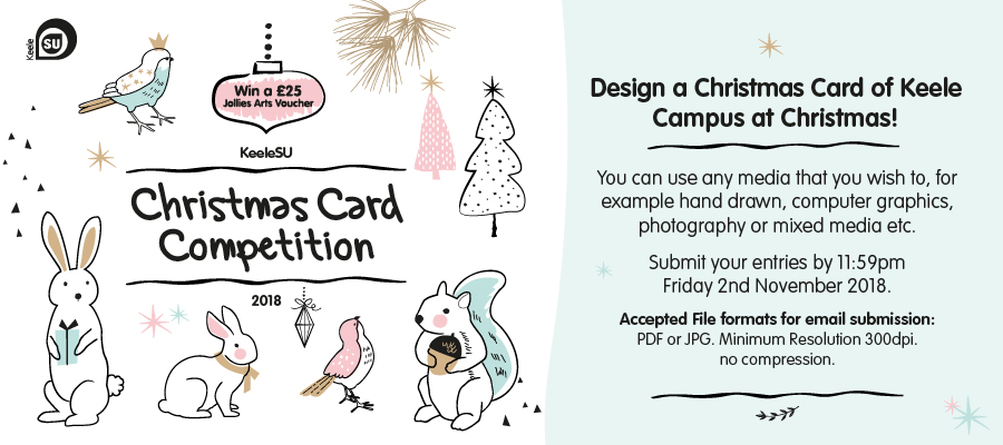 "The graphic is split into two halves. The left side has drawn computer graphics of birds, baubles, Christmas trees rabbits and squirrels dressed in scarves. The colour palette is white mostly, with dashes of pale blue and pink and a little bit of gold. On the right side, the text reads ""Design a Christmas card of Keele campus at Christmas! You can use any media that you wish to, for example hand drawn, computer graphics, photography or mixed media etc. Submit your entries by 11:59 om on Friday 2nd November 2018. accepted files for email submission: pdf or jpg minimum resolution 300dpi no compression"