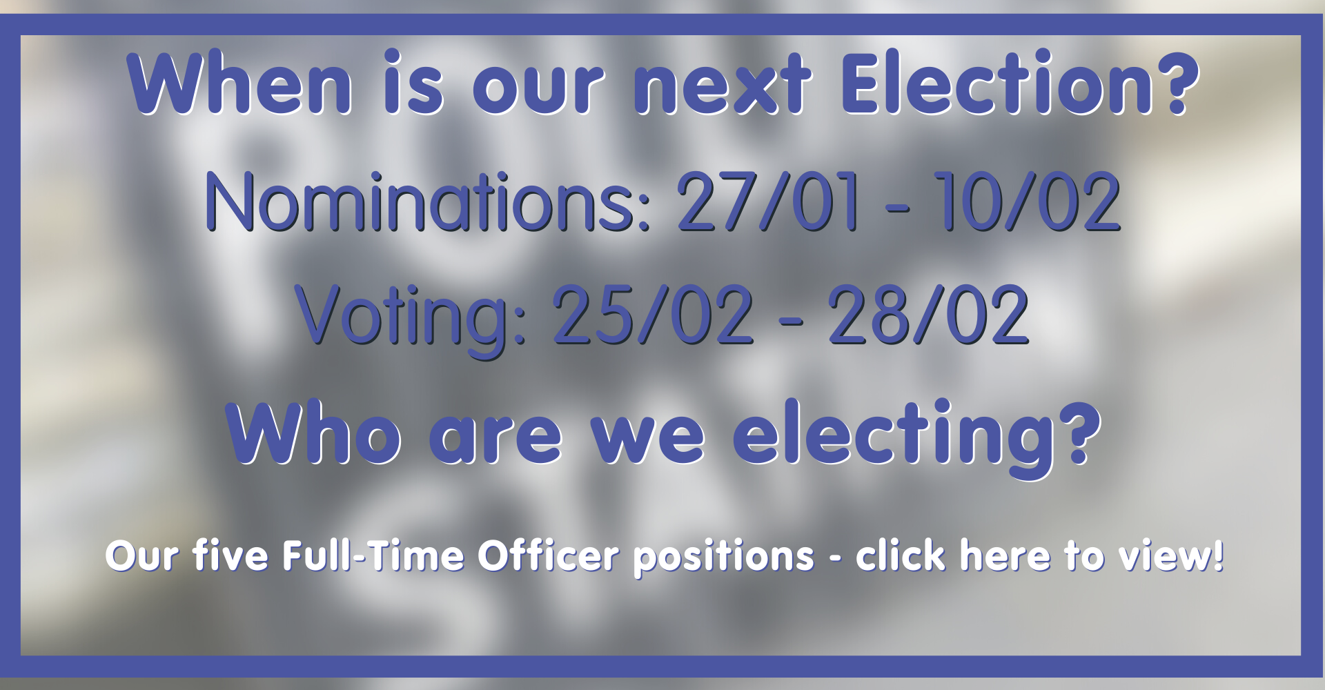 Nominations for our next Election open on the 27th Jan and close 10th Feb. Voting is open on the 25th Feb until the 28th. We are electing our five Full-Time Officer positions - click here for more